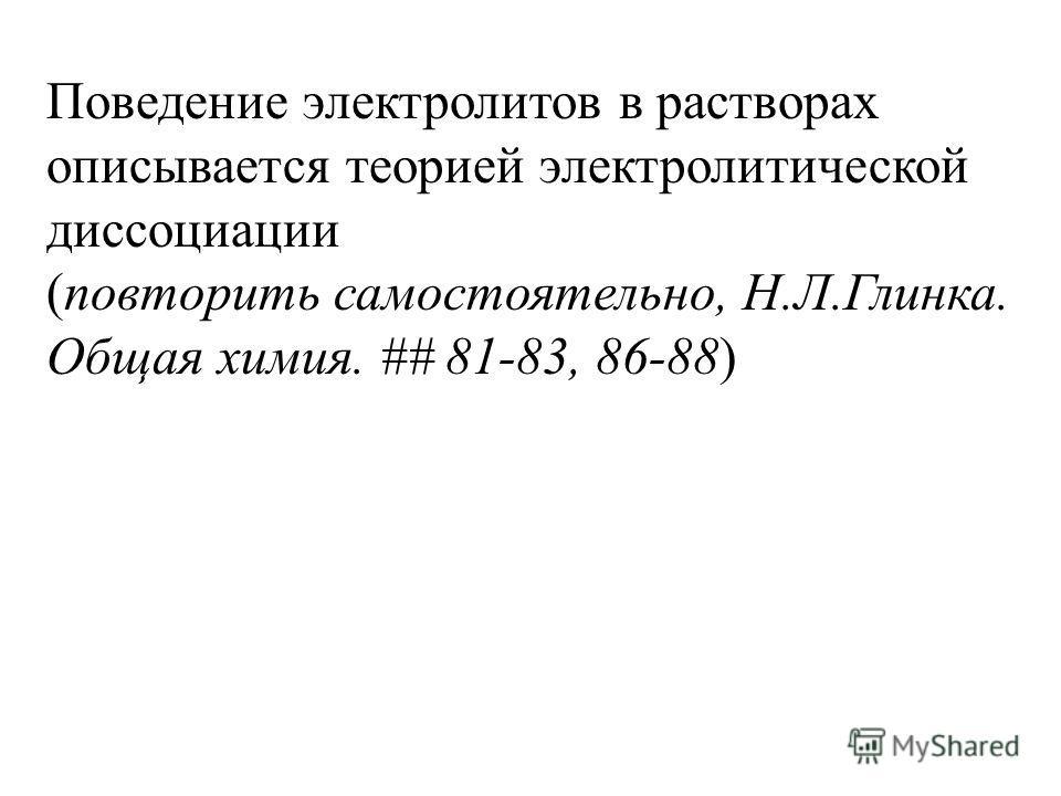 Поведение электролитов в растворах описывается теорией электролитической диссоциации (повторить самостоятельно, Н.Л.Глинка. Общая химия. ## 81-83, 86-88)