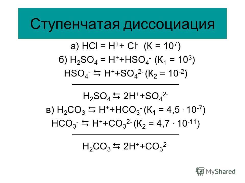 Ступенчатая диссоциация a) HCl = H + + Cl - (К = 10 7 ) б) H 2 SO 4 = H + +HSO 4 - (К 1 = 10 3 ) HSO 4 - H + +SO 4 2- (К 2 = 10 -2 ) ______________________________ H 2 SO 4 2H + +SO 4 2- в) H 2 СO 3 H + +HСO 3 - (К 1 = 4,5. 10 -7 ) HСO 3 - H + +СO 3