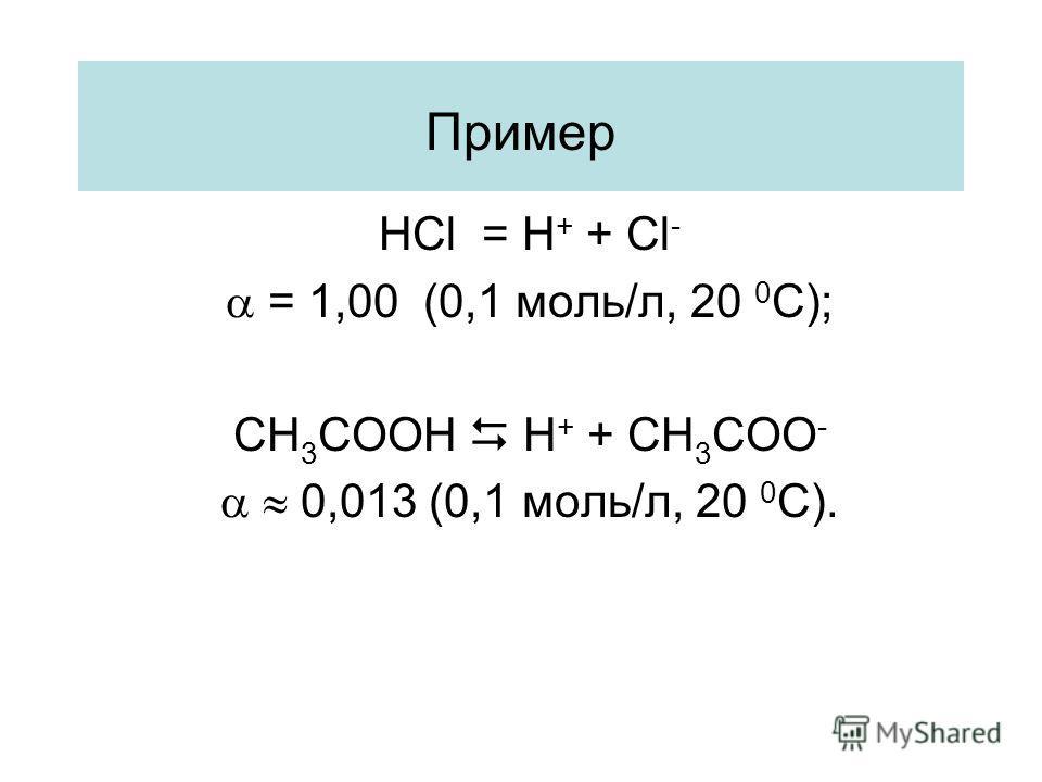 Пример HCl = H + + Cl - = 1,00 (0,1 моль/л, 20 0 С); CH 3 COOH H + + CH 3 COO - 0,013 (0,1 моль/л, 20 0 С).
