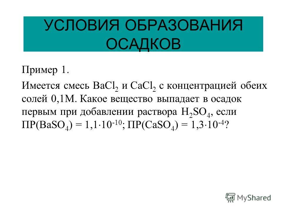 УСЛОВИЯ ОБРАЗОВАНИЯ ОСАДКОВ Пример 1. Имеется смесь BaCl 2 и CaCl 2 с концентрацией обеих солей 0,1М. Какое вещество выпадает в осадок первым при добавлении раствора H 2 SO 4, если ПР(BaSO 4 ) = 1,1 10 -10 ; ПР(CaSO 4 ) = 1,3 10 -4 ?