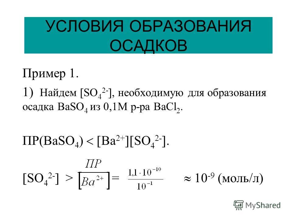 УСЛОВИЯ ОБРАЗОВАНИЯ ОСАДКОВ Пример 1. 1) Найдем SO 4 2-, необходимую для образования осадка ВaSO 4 из 0,1М р-ра BaCl 2. ПР(BaSO 4 ) Ba 2+ SO 4 2-. SO 4 2- > = 10 -9 (моль/л)