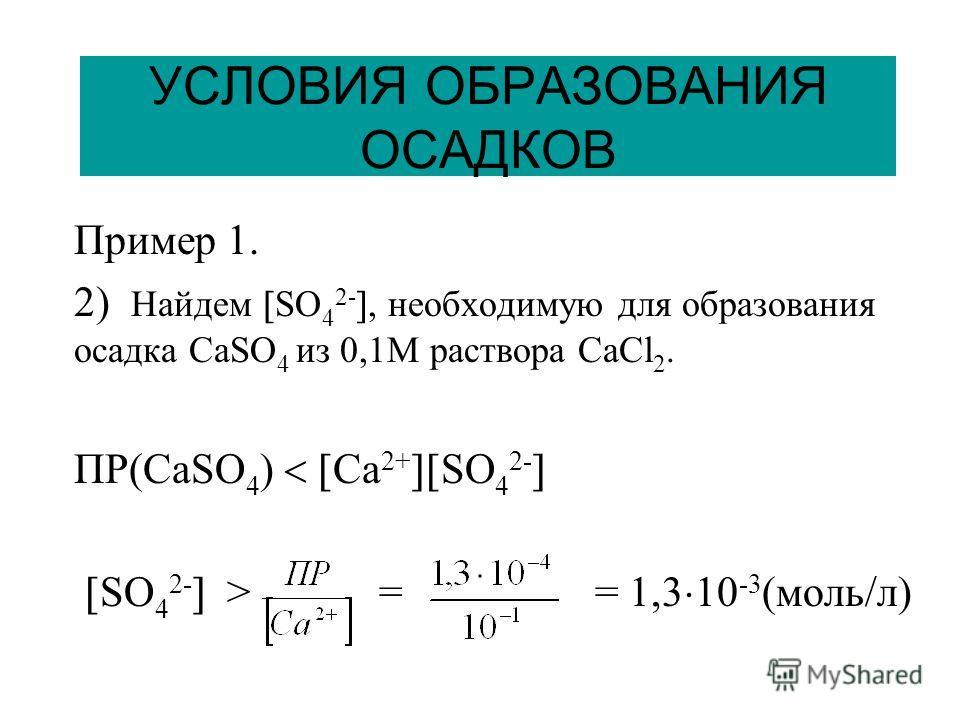 УСЛОВИЯ ОБРАЗОВАНИЯ ОСАДКОВ Пример 1. 2) Найдем SO 4 2-, необходимую для образования осадка СaSO 4 из 0,1М раствора СaCl 2. ПР(СaSO 4 ) Сa 2+ SO 4 2- SO 4 2- > = = 1,3 10 -3 (моль/л)