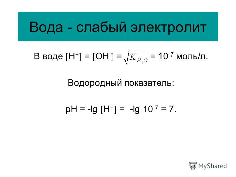 Вода - слабый электролит В воде Н + = ОН - = = 10 -7 моль/л. Водородный показатель: рН = -lg Н + = -lg 10 -7 = 7.