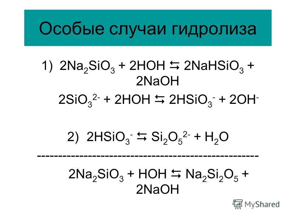 Особые случаи гидролиза 1) 2Na 2 SiO 3 + 2HOH 2NaHSiO 3 + 2NaOH 2SiO 3 2- + 2HOH 2HSiO 3 - + 2OH - 2)2HSiO 3 - Si 2 O 5 2- + H 2 O ---------------------------------------------------- 2Na 2 SiO 3 + HOH Na 2 Si 2 O 5 + 2NaOH