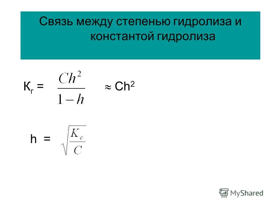 Связь между степенью гидролиза и константой гидролиза К г = Сh 2 h =