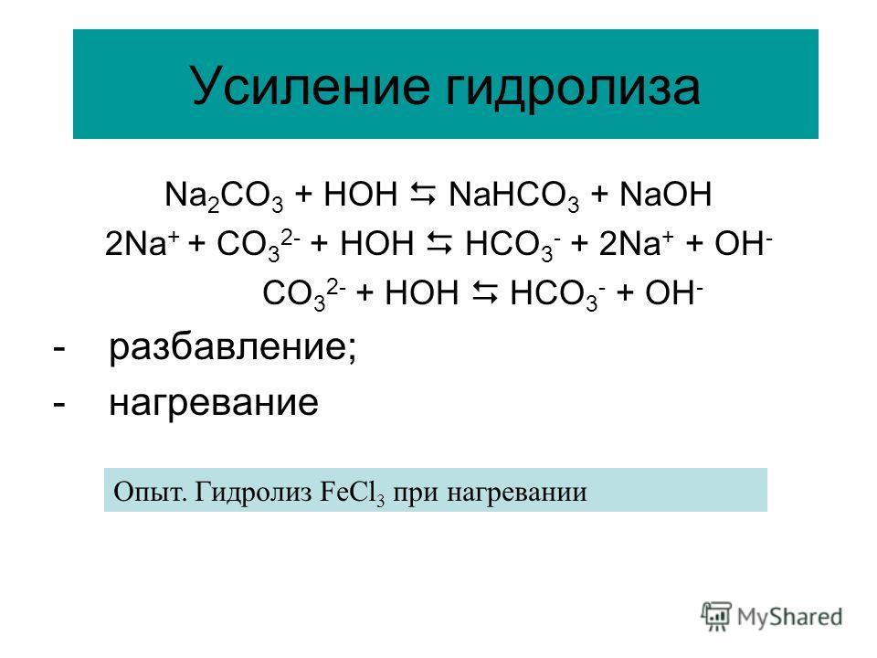 Усиление гидролиза Na 2 CO 3 + HOH NaHCO 3 + NaOH 2Na + + CO 3 2- + HOH HCO 3 - + 2Na + + OH - CO 3 2- + HOH HCO 3 - + OH - - разбавление; - нагревание Опыт. Гидролиз FeCl 3 при нагревании