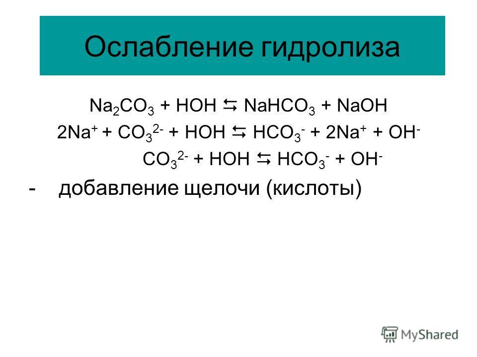 Ослабление гидролиза Na 2 CO 3 + HOH NaHCO 3 + NaOH 2Na + + CO 3 2- + HOH HCO 3 - + 2Na + + OH - CO 3 2- + HOH HCO 3 - + OH - - добавление щелочи (кислоты)