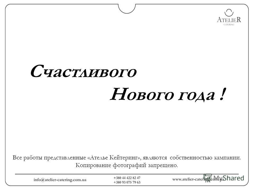 Счастливого Нового года ! Все работы представленные «Ателье Кейтеринг», являются собственностью кампании. Копирование фотографий запрещено.