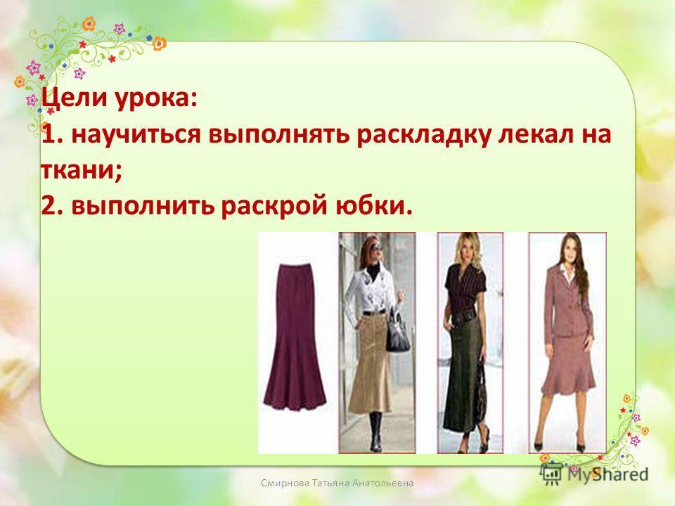 Цели урока: 1. научиться выполнять раскладку лекал на ткани; 2. выполнить раскрой юбки. Смирнова Татьяна Анатольевна