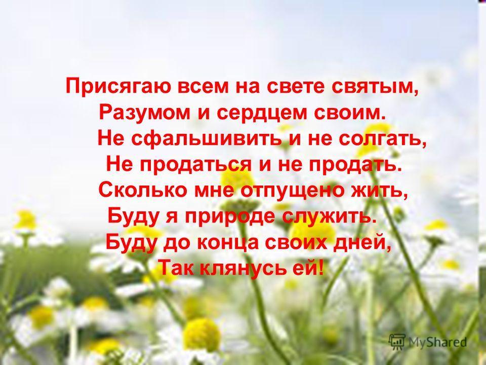 Присягаю всем на свете святым, Разумом и сердцем своим. Не сфальшивить и не солгать, Не продаться и не продать. Сколько мне отпущено жить, Буду я природе служить. Буду до конца своих дней, Так клянусь ей!