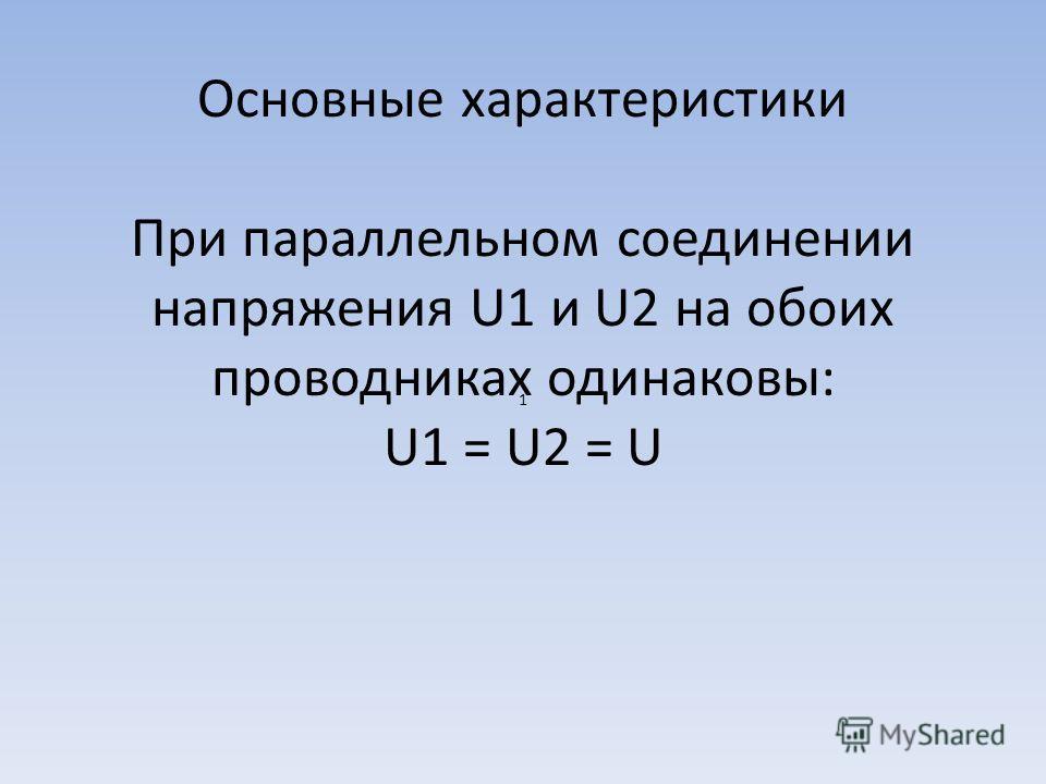 Основные характеристики Основные характеристики При параллельном соединении напряжения U1 и U2 на обоих проводниках одинаковы: U1 = U2 = U 1