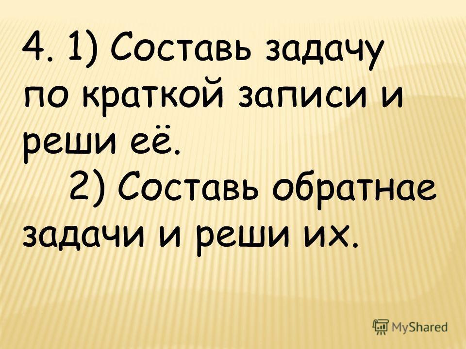 4. 1) Составь задачу по краткой записи и реши её. 2) Составь обратнае задачи и реши их.