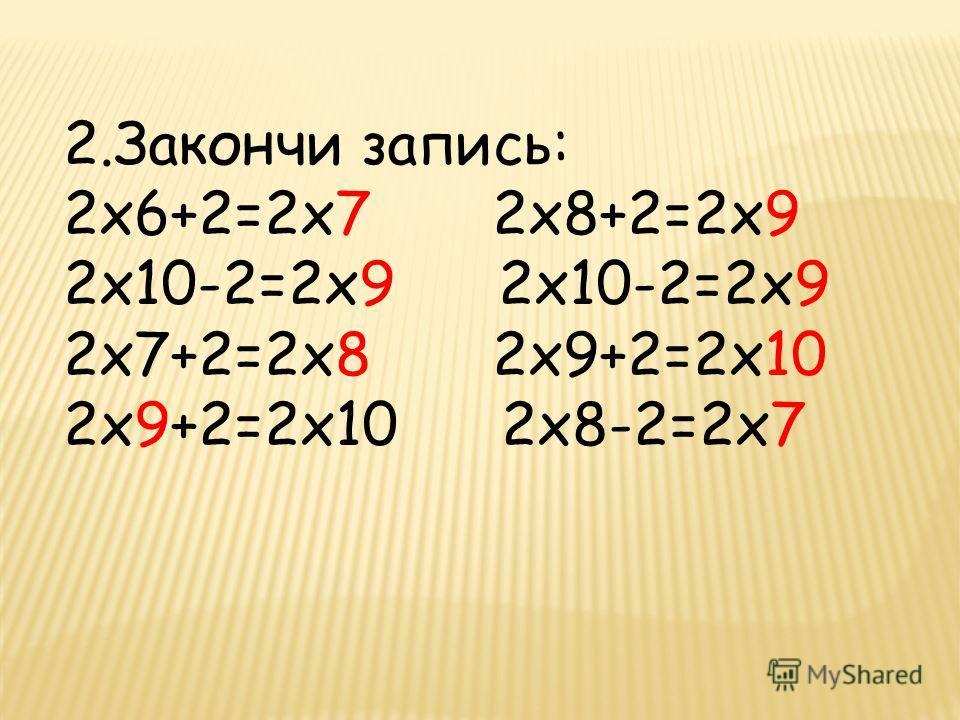 2.Закончи запись: 2х6+2=2х7 2х8+2=2х9 2х10-2=2х9 2х7+2=2х8 2х9+2=2х10 2х9+2=2х10 2х8-2=2х7