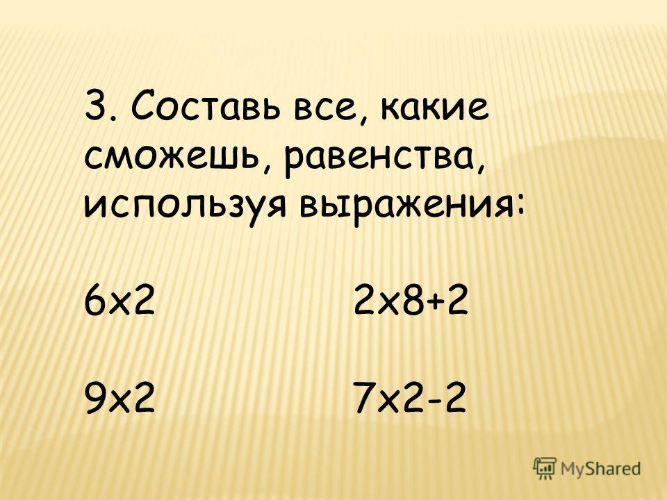 3. Составь все, какие сможешь, равенства, используя выражения: 6х2 2х8+2 9х2 7х2-2