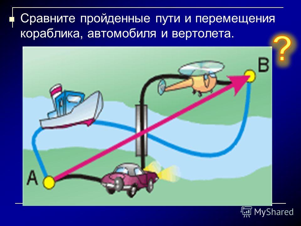 Сравните пройденные пути и перемещения кораблика, автомобиля и вертолета.