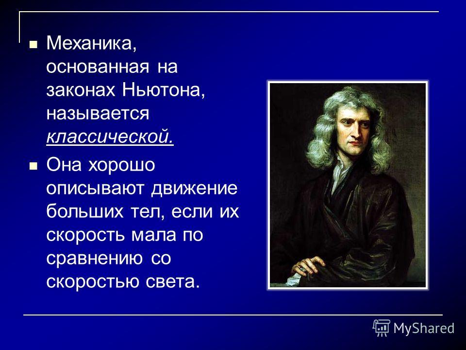 Механика, основанная на законах Ньютона, называется классической. Она хорошо описывают движение больших тел, если их скорость мала по сравнению со скоростью света.
