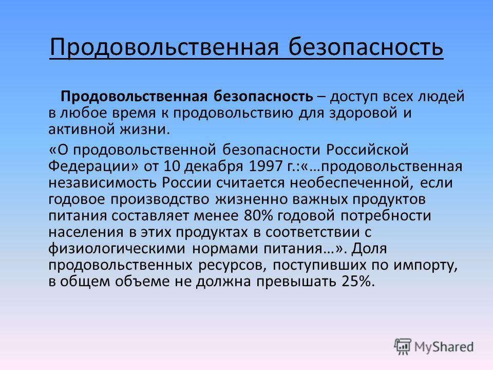 Продовольственная безопасность Продовольственная безопасность – доступ всех людей в любое время к продовольствию для здоровой и активной жизни. «О продовольственной безопасности Российской Федерации» от 10 декабря 1997 г.:«…продовольственная независи