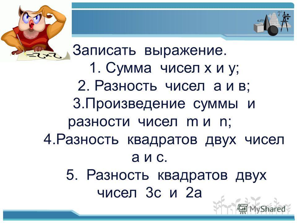 Записать выражение. 1. Сумма чисел х и у; 2. Разность чисел а и в; 3.Произведение суммы и разности чисел m и n; 4.Разность квадратов двух чисел а и с. 5. Разность квадратов двух чисел 3с и 2а
