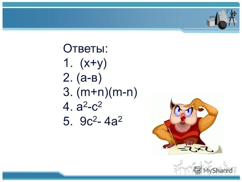 Ответы: 1. (х+у) 2. (а-в) 3. (m+n)(m-n) 4. а 2 -с 2 5. 9с 2 - 4а 2