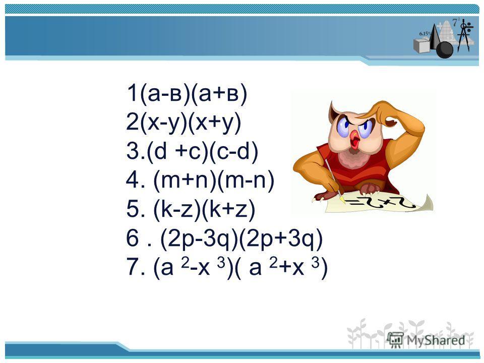 1(а-в)(а+в) 2(х-у)(х+у) 3.(d +c)(c-d) 4. (m+n)(m-n) 5. (k-z)(k+z) 6. (2p-3q)(2p+3q) 7. (a 2 -x 3 )( a 2 +x 3 )