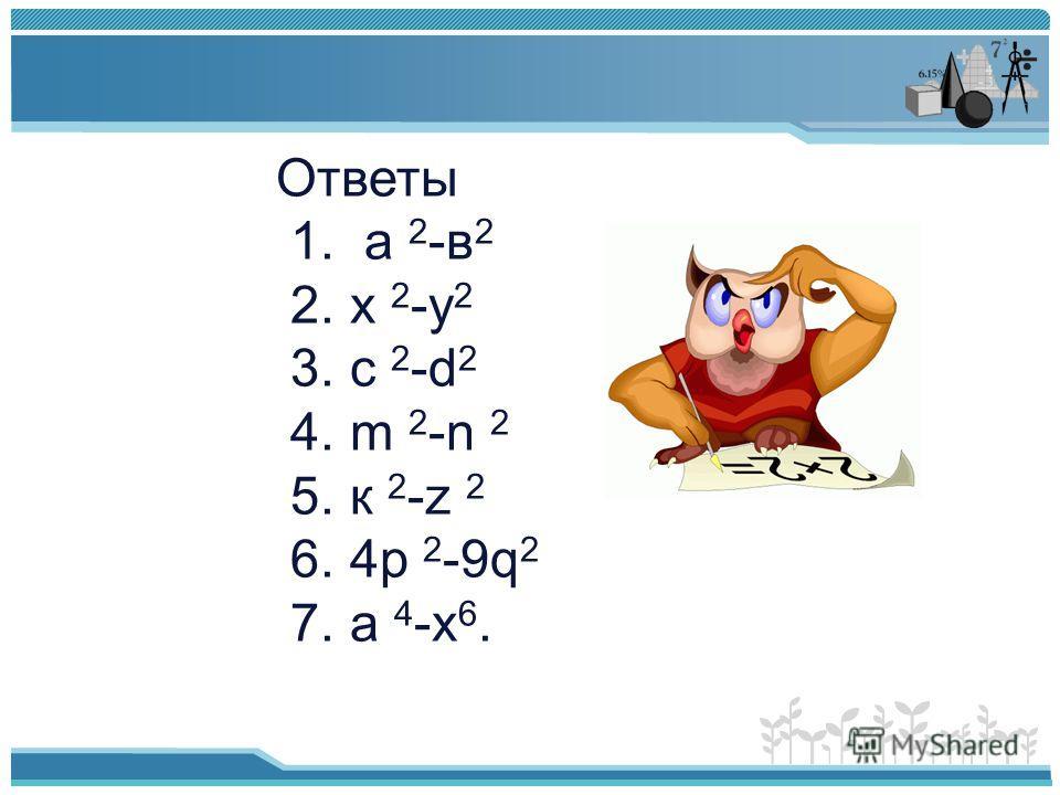 Ответы 1. а 2 -в 2 2. х 2 -у 2 3. с 2 -d 2 4. m 2 -n 2 5. к 2 -z 2 6. 4p 2 -9q 2 7. a 4 -x 6.