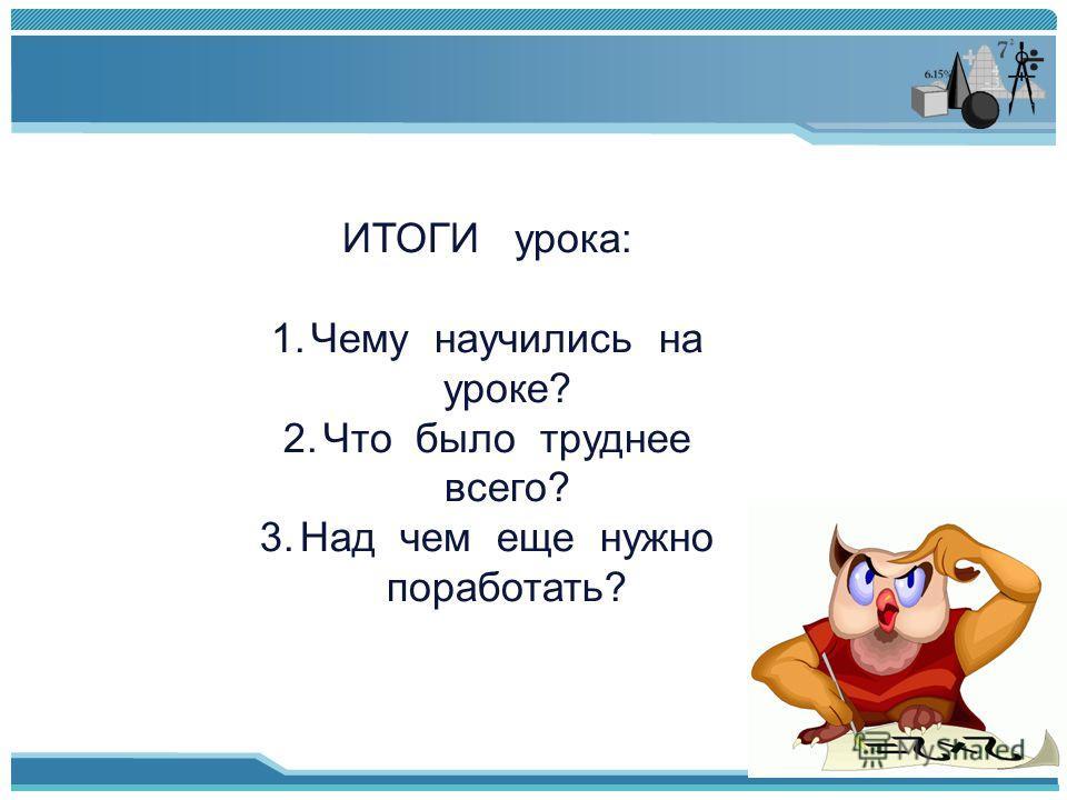 ИТОГИ урока: 1.Чему научились на уроке? 2.Что было труднее всего? 3.Над чем еще нужно поработать?