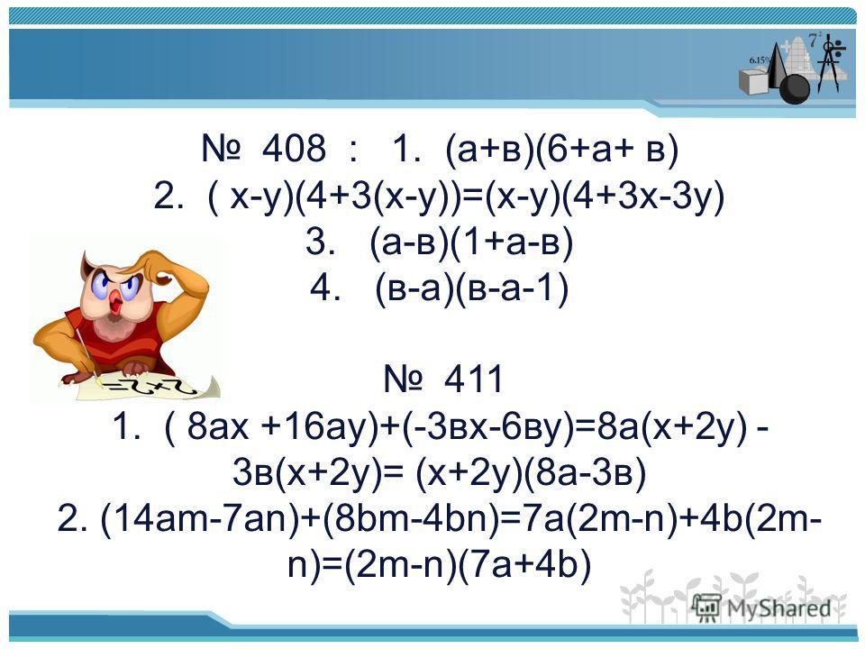 408 : 1. (а+в)(6+а+ в) 2. ( х-у)(4+3(х-у))=(х-у)(4+3х-3у) 3. (а-в)(1+а-в) 4. (в-а)(в-а-1) 411 1. ( 8ах +16ау)+(-3вх-6ву)=8а(х+2у) - 3в(х+2у)= (х+2у)(8а-3в) 2. (14am-7an)+(8bm-4bn)=7a(2m-n)+4b(2m- n)=(2m-n)(7a+4b)