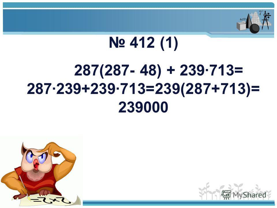 412 (1) 287(287- 48) + 239·713= 287·239+239·713=239(287+713)= 239000