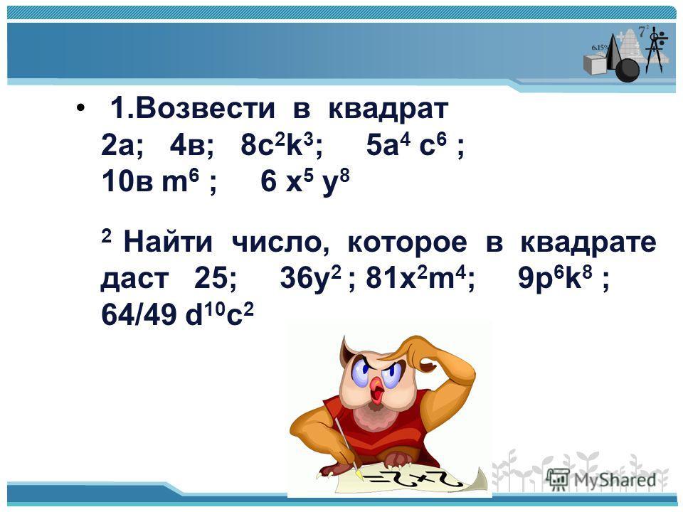 412 (1) 287(287- 48) + 239·713= 287·239+239·713=239(287+713)= 239000 1.Возвести в квадрат 2а; 4в; 8c 2 k 3 ; 5а 4 с 6 ; 10в m 6 ; 6 x 5 y 8 2 Найти число, которое в квадрате даст 25; 36у 2 ; 81х 2 m 4 ; 9p 6 k 8 ; 64/49 d 10 c 2