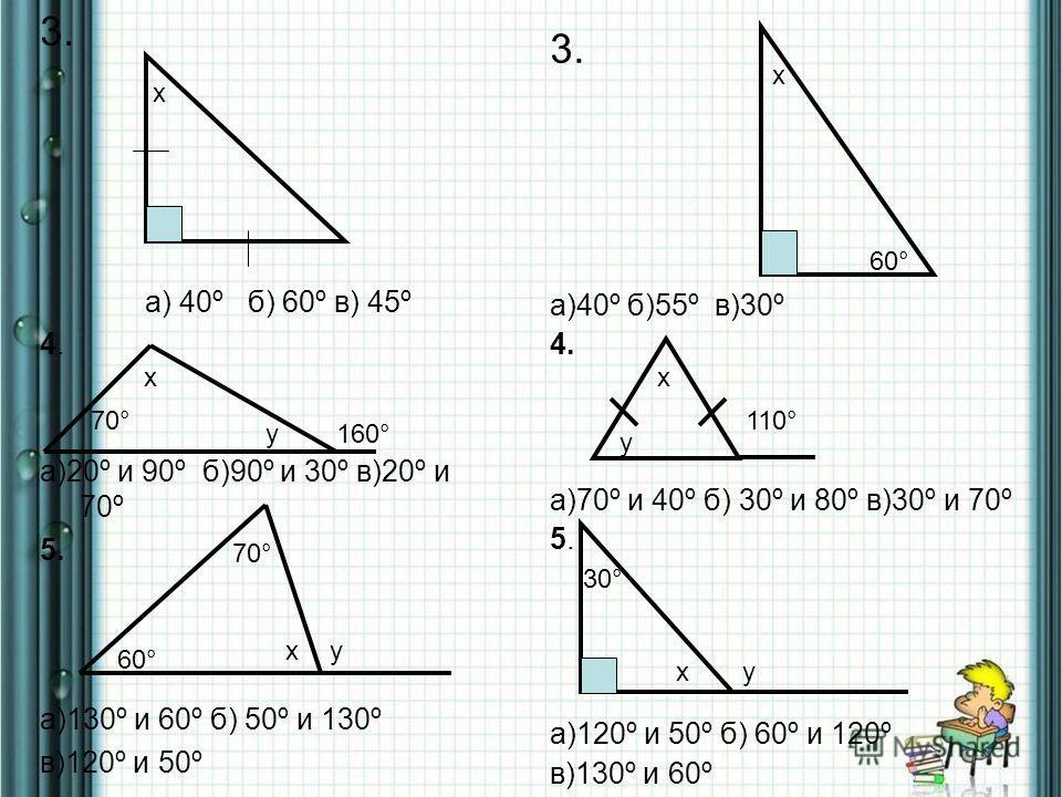 3. а) 40º б) 60º в) 45º 4. а)20º и 90º б)90º и 30º в)20º и 70º 5. а)130º и 60º б) 50º и 130º в)120º и 50º 3. а)40º б)55º в)30º 4. а)70º и 40º б) 30º и 80º в)30º и 70º 5. а)120º и 50º б) 60º и 120º в)130º и 60º 60° х х 70° х 110° 160°у х у 60° 70° ху