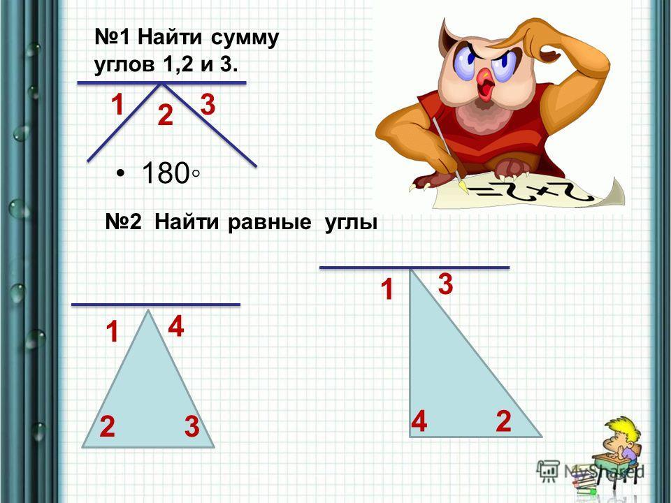 1 2 3 1 Найти сумму углов 1,2 и 3. 180 2 Найти равные углы 1 1 2 32 3 4 4