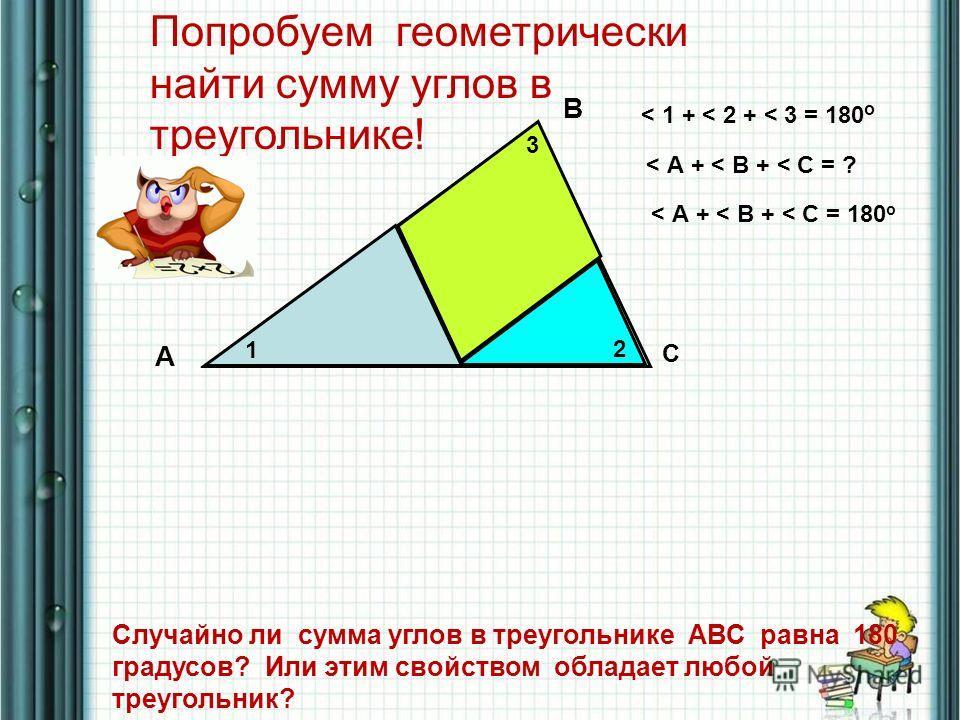 2 3 1 A B C < А + < В + < С = ? < 1 + < 2 + < 3 = 180 о < А + < В + < С = 180 о Попробуем геометрически найти сумму углов в треугольнике! Случайно ли сумма углов в треугольнике АВС равна 180 градусов? Или этим свойством обладает любой треугольник?
