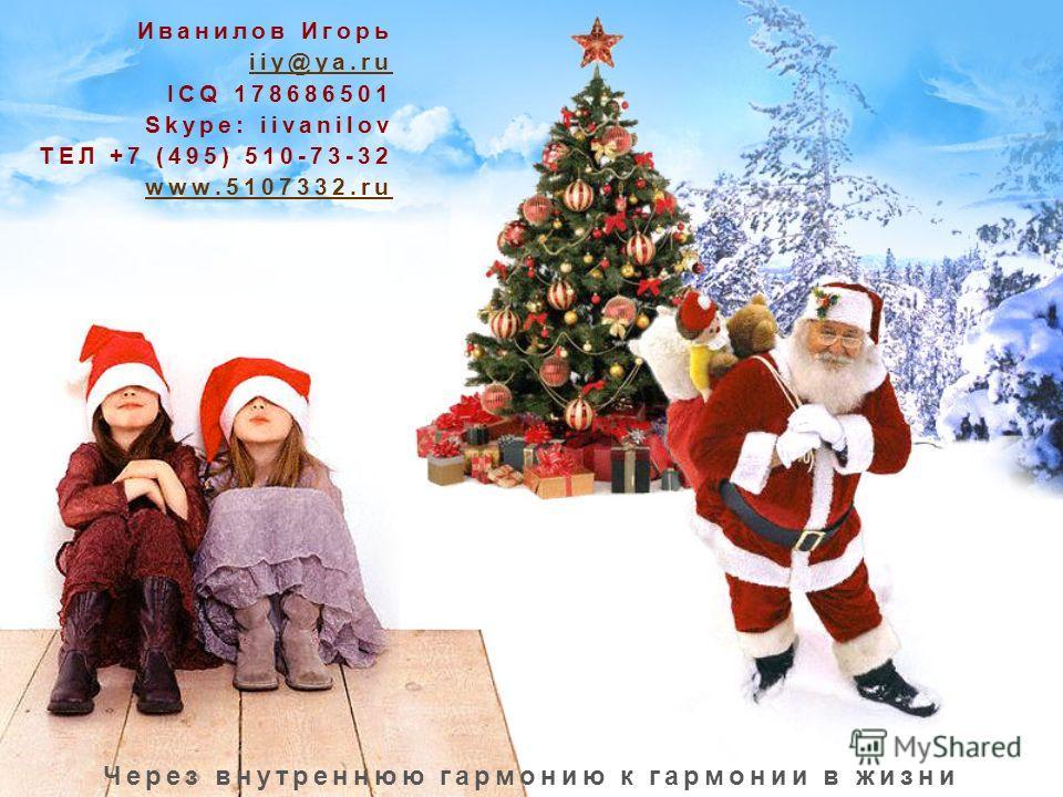 Иванилов Игорь iiy@ya.ru ICQ 178686501 Skype: iivanilov ТЕЛ +7 (495) 510-73-32 www.5107332.ru Через внутреннюю гармонию к гармонии в жизни