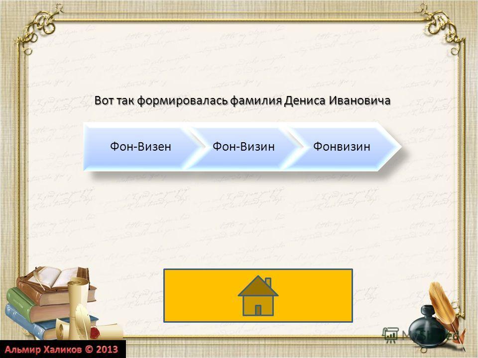 Фон-ВизенФон-ВизинФонвизинВот так формировалась фамилия Дениса Ивановича