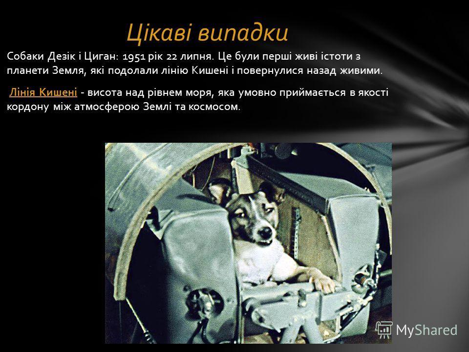 Собаки Дезік і Циган: 1951 рік 22 липня. Це були перші живі істоти з планети Земля, які подолали лінію Кишені і повернулися назад живими. Лінія Кишені - висота над рівнем моря, яка умовно приймається в якості кордону між атмосферою Землі та космосом.
