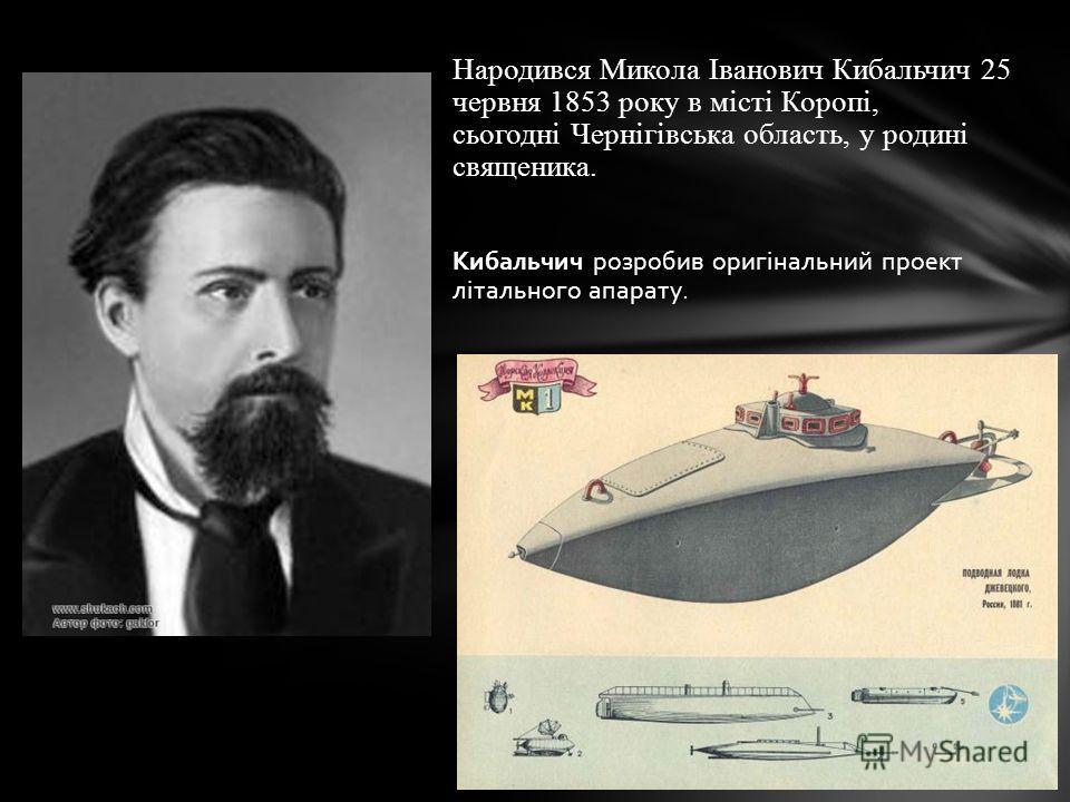 Народився Микола Іванович Кибальчич 25 червня 1853 року в місті Коропі, сьогодні Чернігівська область, у родині священика. Кибальчич розробив оригінальний проект літального апарату.