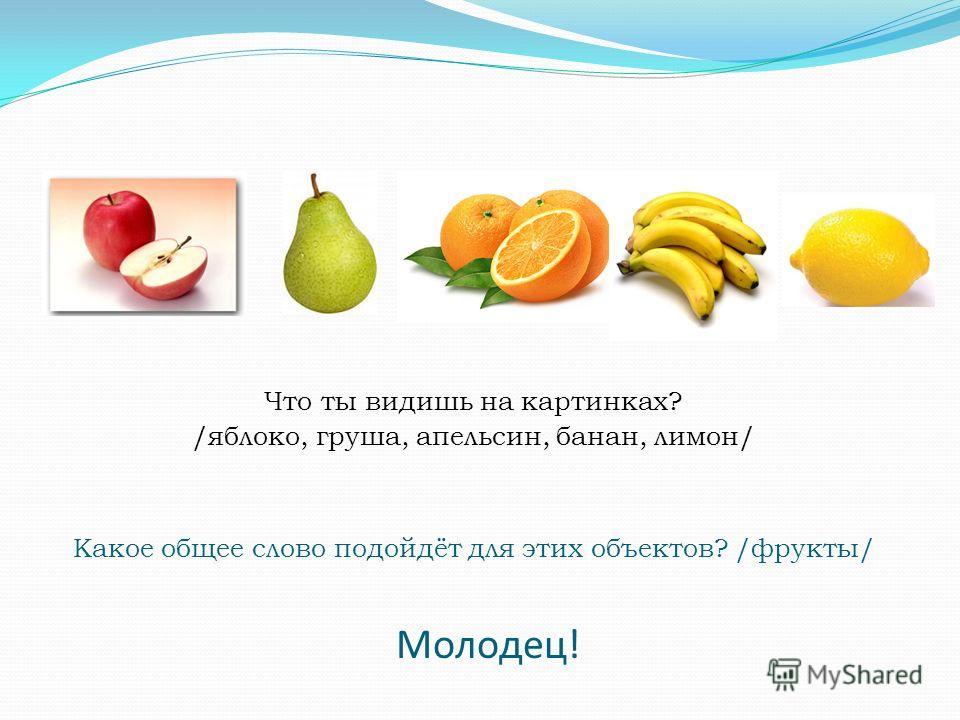 Какое общее слово подойдёт для этих объектов? /фрукты/ Что ты видишь на картинках? /яблоко, груша, апельсин, банан, лимон/ Молодец!
