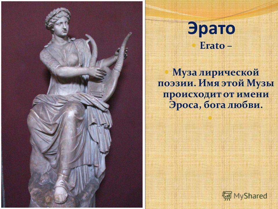 Эрато Erato – Муза лирической поэзии. Имя этой Музы происходит от имени Эроса, бога любви.
