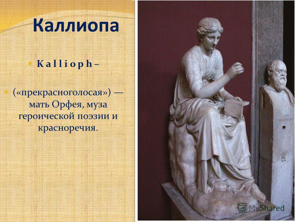 Каллиопа K a l l i o p h – («прекрасноголосая») мать Орфея, муза героической поэзии и красноречия.