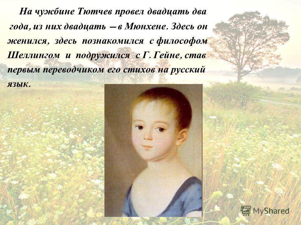 На чужбине Тютчев провел двадцать два года, из них двадцать в Мюнхене. Здесь он женился, здесь познакомился с философом Шеллингом и подружился с Г. Гейне, став первым переводчиком его стихов на русский язык.