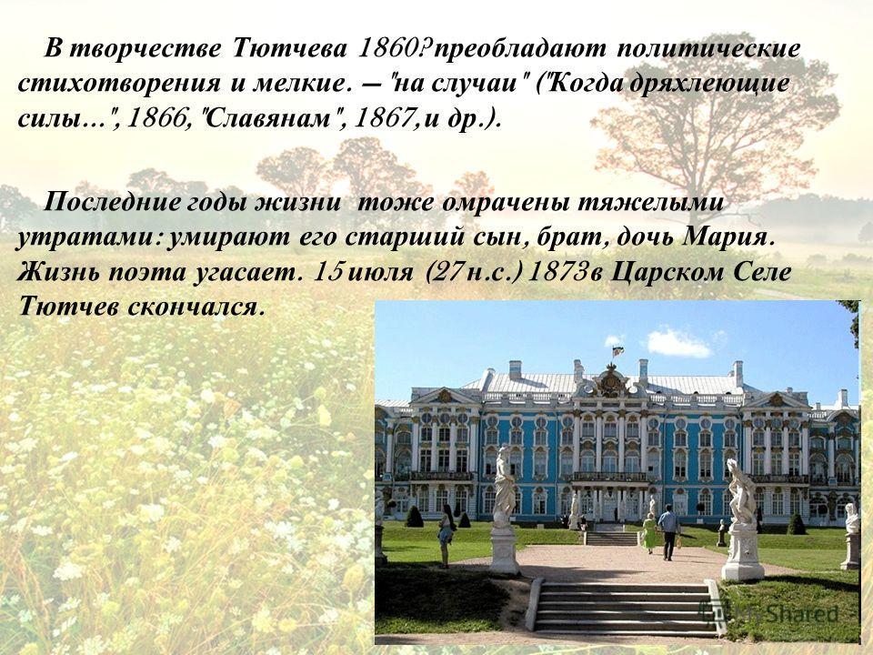 В творчестве Тютчева 1860? преобладают политические стихотворения и мелкие.