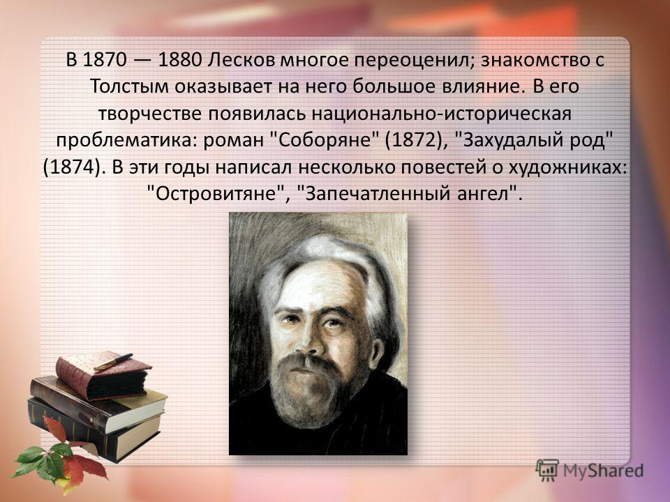 В 1870 1880 Лесков многое переоценил; знакомство с Толстым оказывает на него большое влияние. В его творчестве появилась национально-историческая проблематика: роман