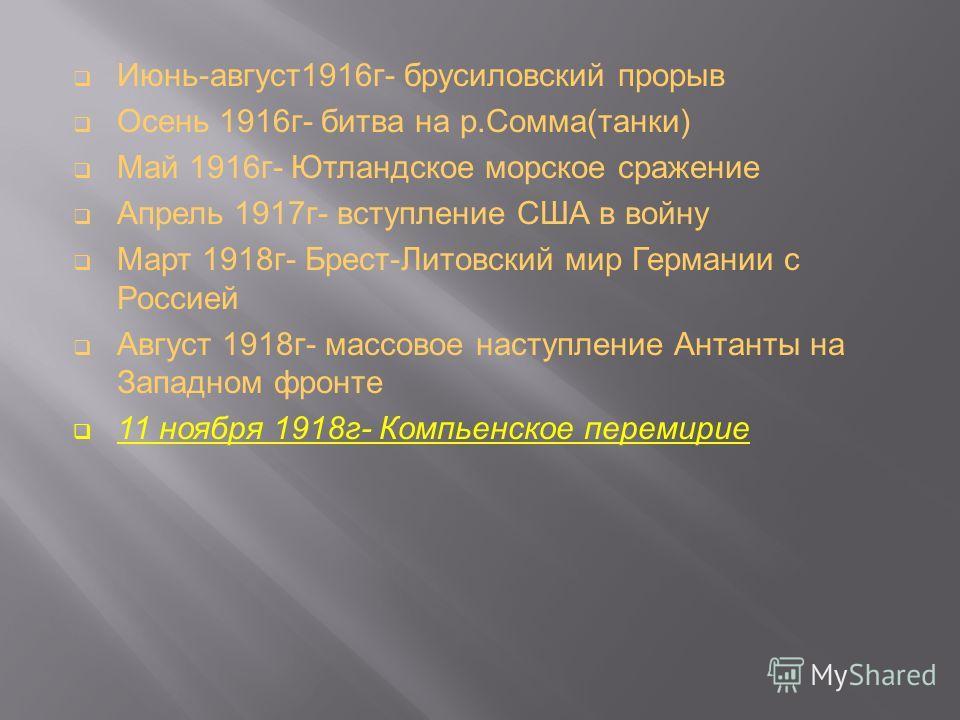 Июнь-август1916г- брусиловский прорыв Осень 1916г- битва на р.Сомма(танки) Май 1916г- Ютландское морское сражение Апрель 1917г- вступление США в войну Март 1918г- Брест-Литовский мир Германии с Россией Август 1918г- массовое наступление Антанты на За