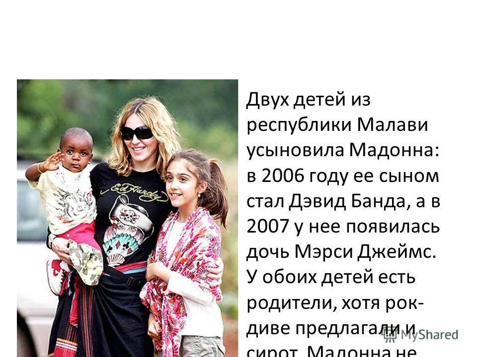 Двух детей из республики Малави усыновила Мадонна: в 2006 году ее сыном стал Дэвид Банда, а в 2007 у нее появилась дочь Мэрси Джеймс. У обоих детей есть родители, хотя рок- диве предлагали и сирот. Мадонна не скрывает, что собирается воспитывать прие