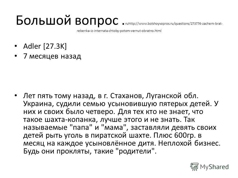 Большой вопрос. ruhttp://www.bolshoyvopros.ru/questions/273776-zachem-brat- rebenka-iz-internata-chtoby-potom-vernut-obratno.html Adler [27.3K] 7 месяцев назад Лет пять тому назад, в г. Стаханов, Луганской обл. Украина, судили семью усыновившую пятер
