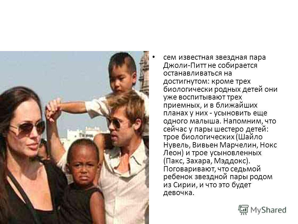 сем известная звездная пара Джоли-Питт не собирается останавливаться на достигнутом: кроме трех биологически родных детей они уже воспитывают трех приемных, и в ближайших планах у них - усыновить еще одного малыша. Напомним, что сейчас у пары шестеро