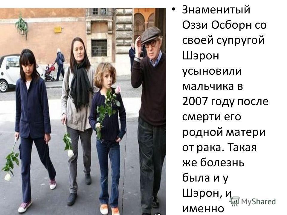 Знаменитый Оззи Осборн со своей супругой Шэрон усыновили мальчика в 2007 году после смерти его родной матери от рака. Такая же болезнь была и у Шэрон, и именно поэтому она приняла такое участие в судьбе мальчика.