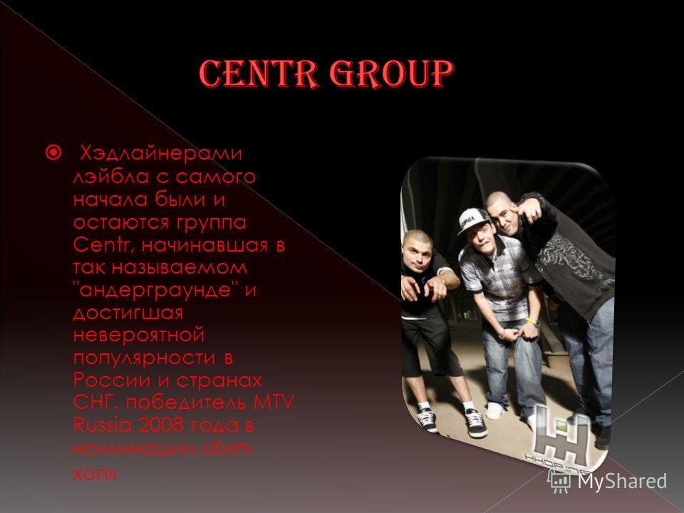 Хэдлайнерами лэйбла с самого начала были и остаются группа Centr, начинавшая в так называемом андерграунде и достигшая невероятной популярности в России и странах СНГ. победитель MTV Russia 2008 года в номинации «Хип- хоп»