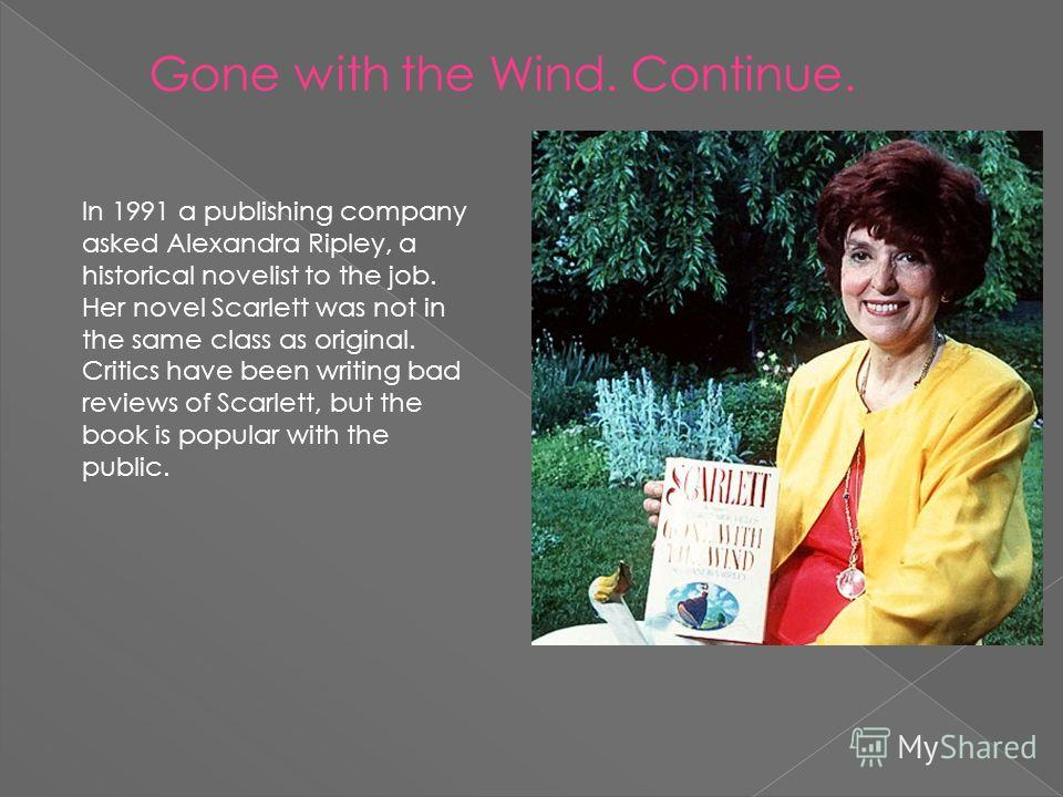 Gone with the Wind. Continue. In 1991 a publishing company asked Alexandra Ripley, a historical novelist to the job. Her novel Scarlett was not in the same class as original. Critics have been writing bad reviews of Scarlett, but the book is popular