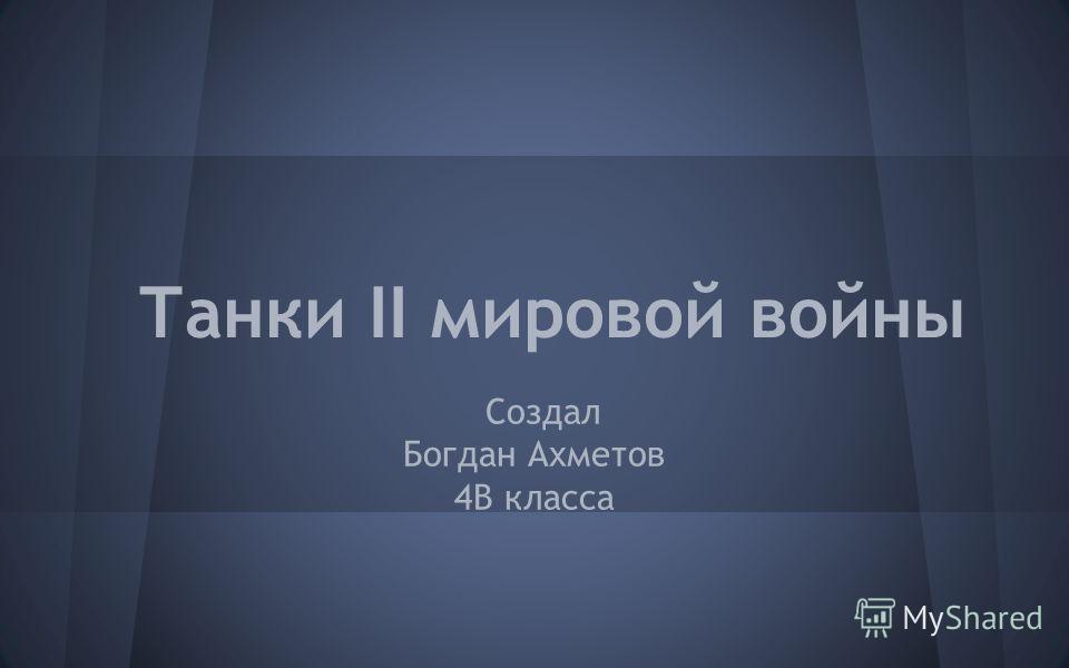Танки II мировой войны Создал Богдан Ахметов 4В класса